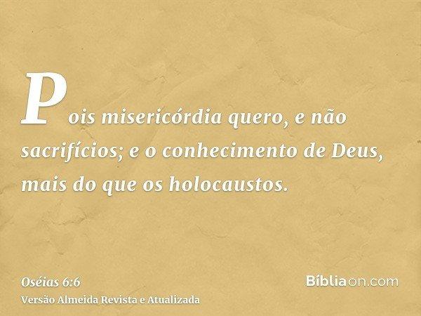 Pois misericórdia quero, e não sacrifícios; e o conhecimento de Deus, mais do que os holocaustos.