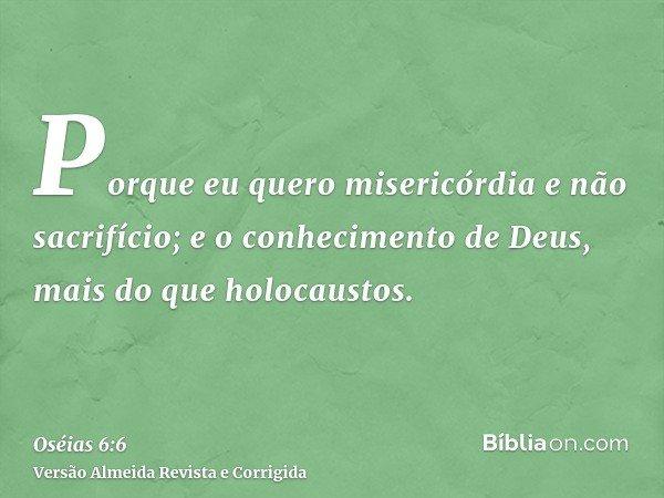 Porque eu quero misericórdia e não sacrifício; e o conhecimento de Deus, mais do que holocaustos.
