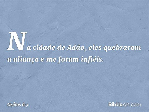Na cidade de Adão, eles quebraram a aliança e me foram infiéis. -- Oséias 6:7