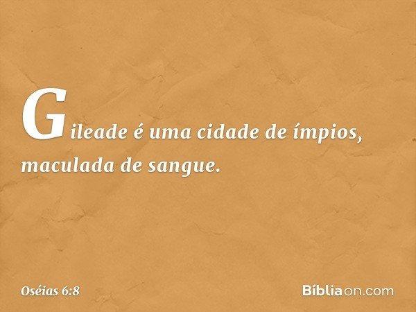 Gileade é uma cidade de ímpios, maculada de sangue. -- Oséias 6:8