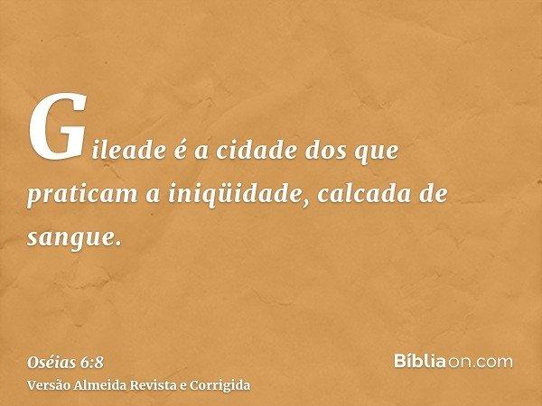 Gileade é a cidade dos que praticam a iniqüidade, calcada de sangue.