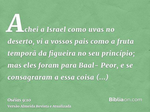 Achei a Israel como uvas no deserto, vi a vossos pais como a fruta temporã da figueira no seu princípio; mas eles foram para Baal- Peor, e se consagraram a essa
