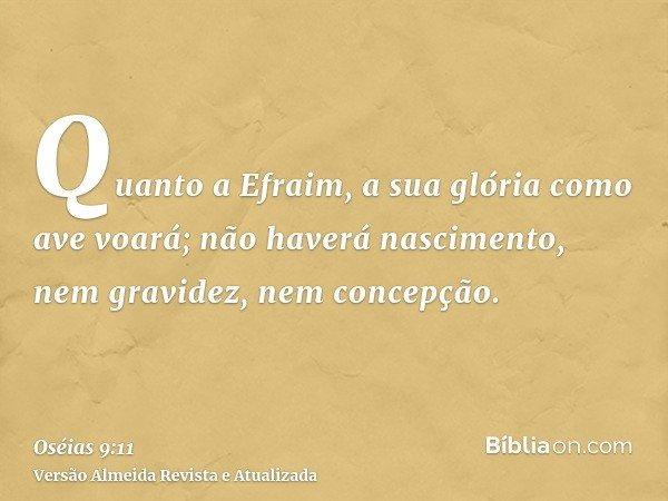Quanto a Efraim, a sua glória como ave voará; não haverá nascimento, nem gravidez, nem concepção.