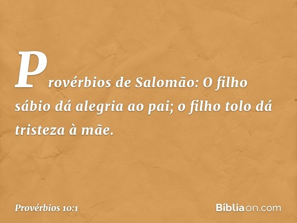 Provérbios de Salomão: O filho sábio dá alegria ao pai; o filho tolo dá tristeza à mãe. -- Provérbios 10:1