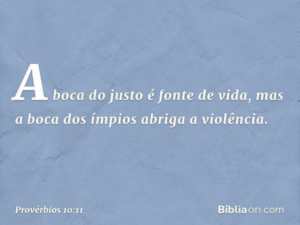 A boca do justo é fonte de vida, mas a boca dos ímpios abriga a violência. -- Provérbios 10:11
