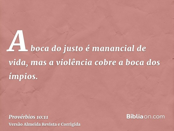 A boca do justo é manancial de vida, mas a violência cobre a boca dos ímpios.