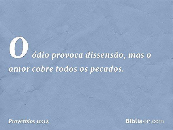 O ódio provoca dissensão, mas o amor cobre todos os pecados. -- Provérbios 10:12