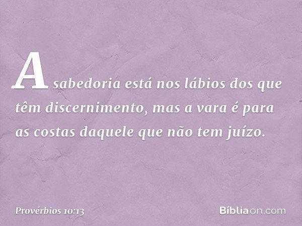 A sabedoria está nos lábios dos que têm discernimento, mas a vara é para as costas daquele que não tem juízo. -- Provérbios 10:13