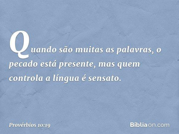 Quando são muitas as palavras, o pecado está presente, mas quem controla a língua é sensato. -- Provérbios 10:19