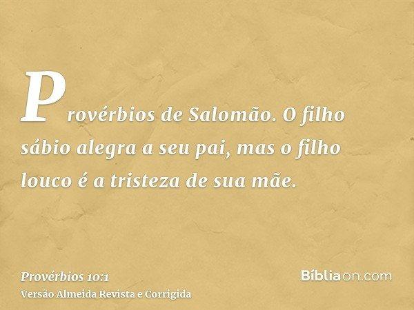 Provérbios de Salomão. O filho sábio alegra a seu pai, mas o filho louco é a tristeza de sua mãe.