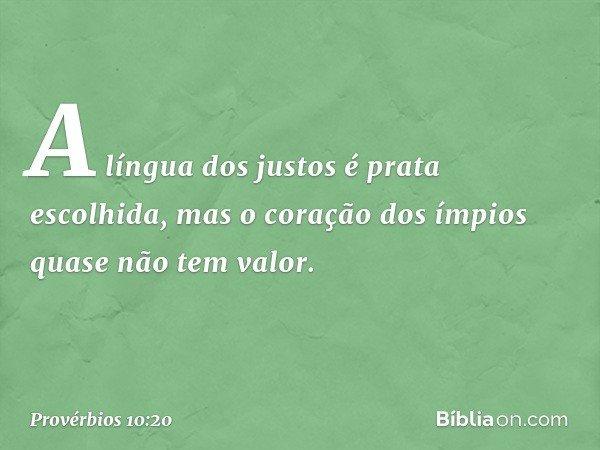A língua dos justos é prata escolhida, mas o coração dos ímpios quase não tem valor. -- Provérbios 10:20