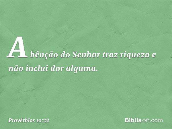 A bênção do Senhor traz riqueza e não inclui dor alguma. -- Provérbios 10:22