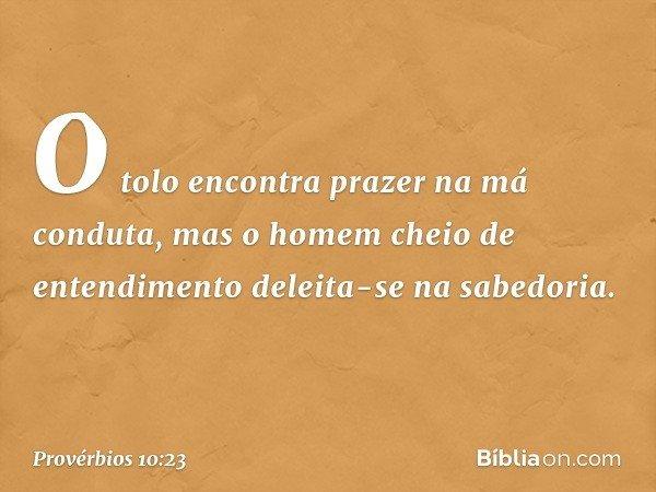 O tolo encontra prazer na má conduta, mas o homem cheio de entendimento deleita-se na sabedoria. -- Provérbios 10:23