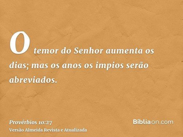O temor do Senhor aumenta os dias; mas os anos os impios serão abreviados.
