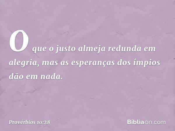 O que o justo almeja redunda em alegria, mas as esperanças dos ímpios dão em nada. -- Provérbios 10:28