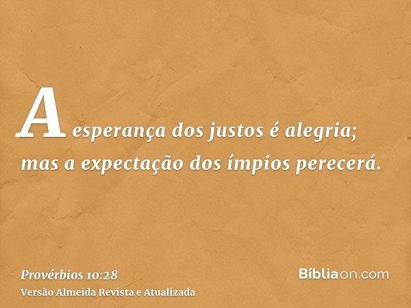 A esperança dos justos é alegria; mas a expectação dos ímpios perecerá.