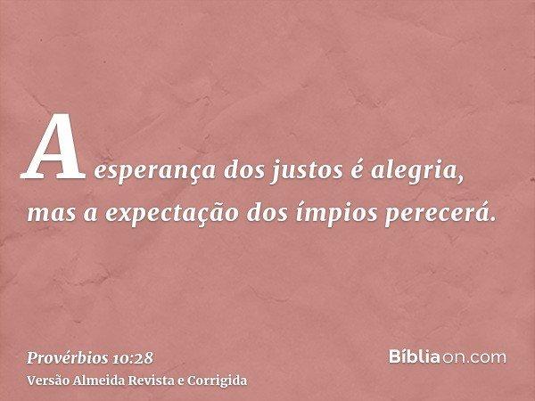 A esperança dos justos é alegria, mas a expectação dos ímpios perecerá.