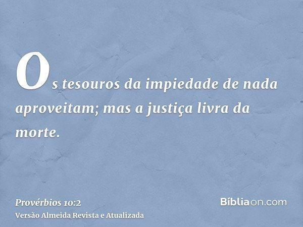 Os tesouros da impiedade de nada aproveitam; mas a justiça livra da morte.