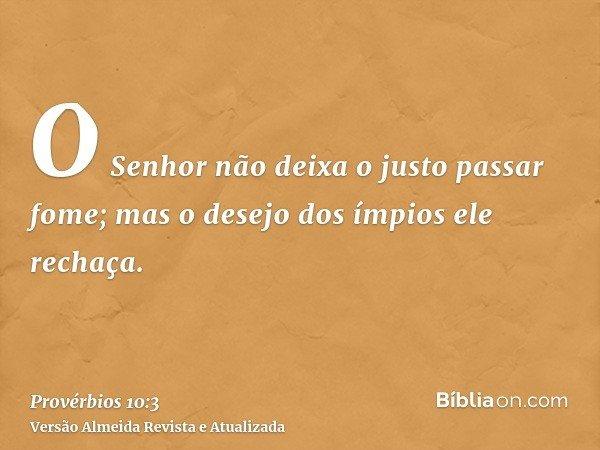 O Senhor não deixa o justo passar fome; mas o desejo dos ímpios ele rechaça.