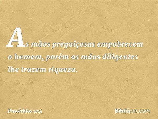 As mãos preguiçosas empobrecem o homem, porém as mãos diligentes lhe trazem riqueza. -- Provérbios 10:4