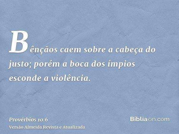 Bênçãos caem sobre a cabeça do justo; porém a boca dos ímpios esconde a violência.