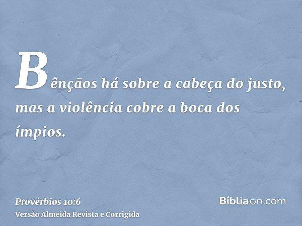 Bênçãos há sobre a cabeça do justo, mas a violência cobre a boca dos ímpios.