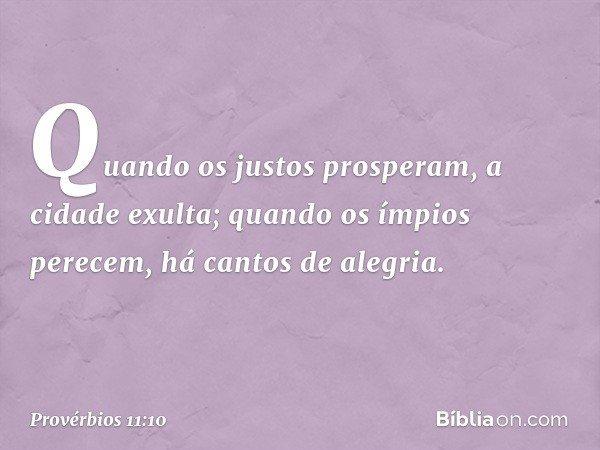 Quando os justos prosperam, a cidade exulta; quando os ímpios perecem, há cantos de alegria. -- Provérbios 11:10