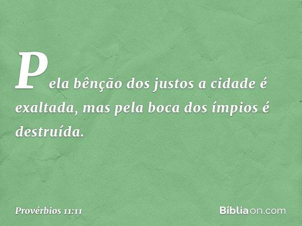 Pela bênção dos justos a cidade é exaltada, mas pela boca dos ímpios é destruída. -- Provérbios 11:11