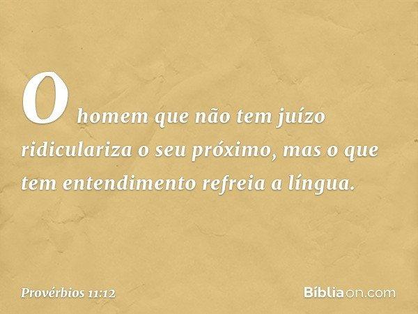 O homem que não tem juízo ridiculariza o seu próximo, mas o que tem entendimento refreia a língua. -- Provérbios 11:12