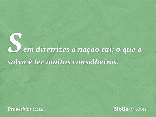 Sem diretrizes a nação cai; o que a salva é ter muitos conselheiros. -- Provérbios 11:14