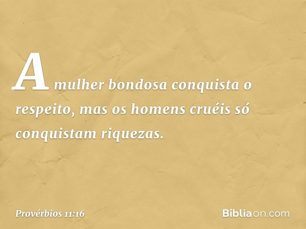 A mulher bondosa conquista o respeito, mas os homens cruéis só conquistam riquezas. -- Provérbios 11:16