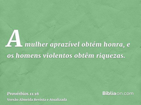 A mulher aprazível obtém honra, e os homens violentos obtêm riquezas.