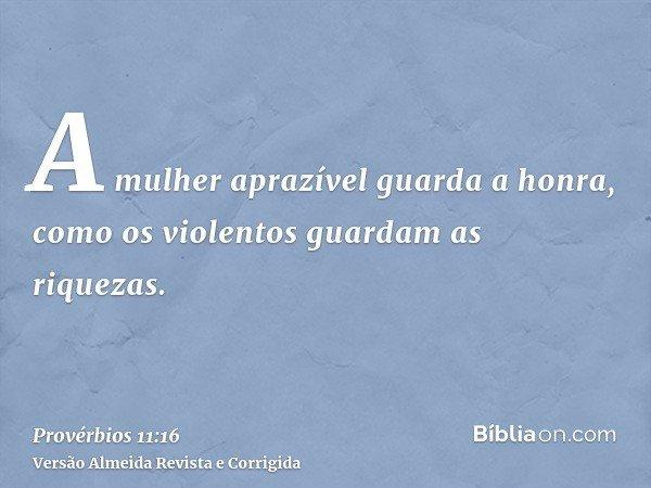 A mulher aprazível guarda a honra, como os violentos guardam as riquezas.