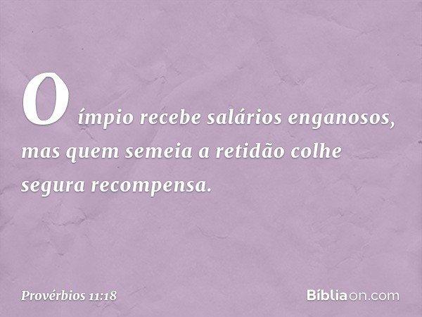 O ímpio recebe salários enganosos, mas quem semeia a retidão colhe segura recompensa. -- Provérbios 11:18