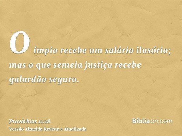 O ímpio recebe um salário ilusório; mas o que semeia justiça recebe galardão seguro.