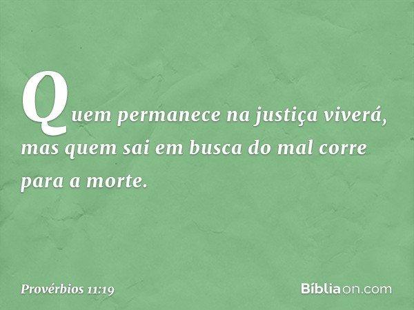 Quem permanece na justiça viverá, mas quem sai em busca do mal corre para a morte. -- Provérbios 11:19