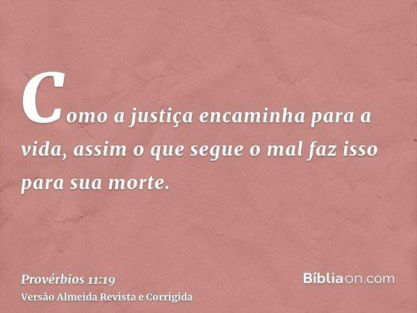 Como a justiça encaminha para a vida, assim o que segue o mal faz isso para sua morte.