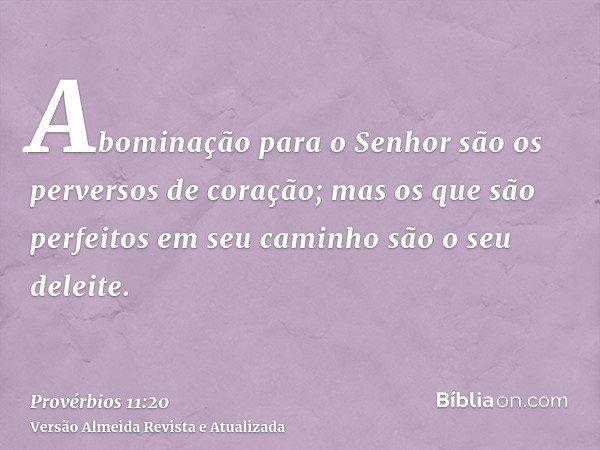 Abominação para o Senhor são os perversos de coração; mas os que são perfeitos em seu caminho são o seu deleite.