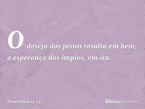 O desejo dos justos resulta em bem; a esperança dos ímpios, em ira. -- Provérbios 11:23