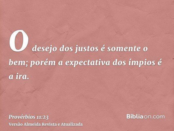 O desejo dos justos é somente o bem; porém a expectativa dos ímpios é a ira.