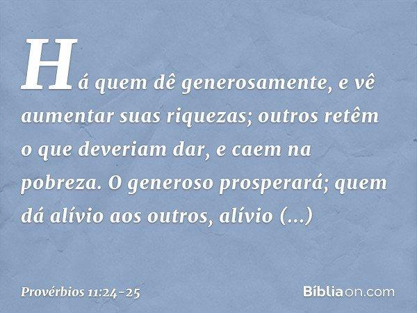 Há quem dê generosamente, e vê aumentar suas riquezas; outros retêm o que deveriam dar, e caem na pobreza. O generoso prosperará; quem dá alívio aos outros, alí