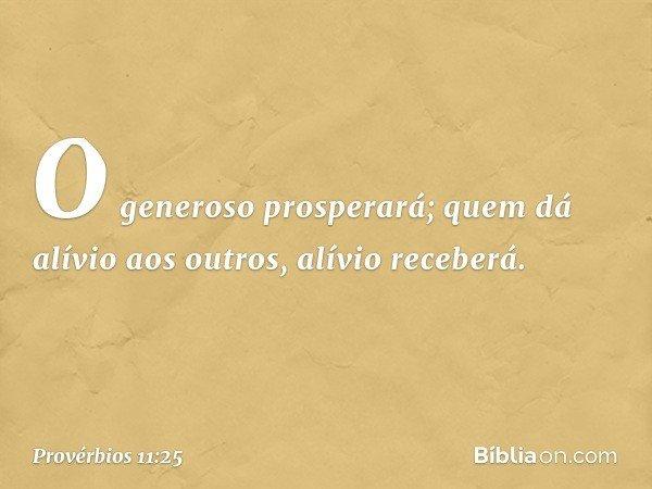 O generoso prosperará; quem dá alívio aos outros, alívio receberá. -- Provérbios 11:25