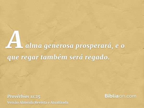 A alma generosa prosperará, e o que regar também será regado.