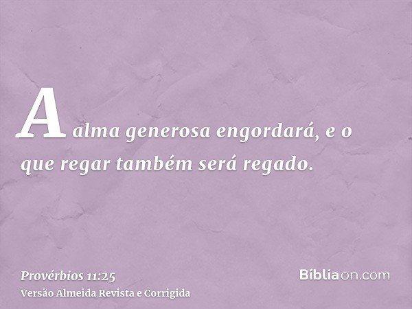 A alma generosa engordará, e o que regar também será regado.