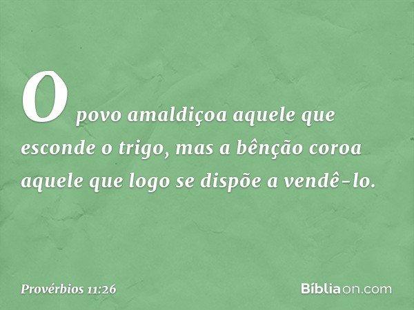 O povo amaldiçoa aquele que esconde o trigo, mas a bênção coroa aquele que logo se dispõe a vendê-lo. -- Provérbios 11:26