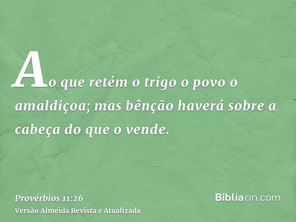 Ao que retém o trigo o povo o amaldiçoa; mas bênção haverá sobre a cabeça do que o vende.