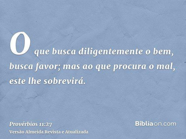 O que busca diligentemente o bem, busca favor; mas ao que procura o mal, este lhe sobrevirá.