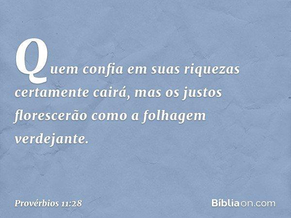 Quem confia em suas riquezas certamente cairá, mas os justos florescerão como a folhagem verdejante. -- Provérbios 11:28