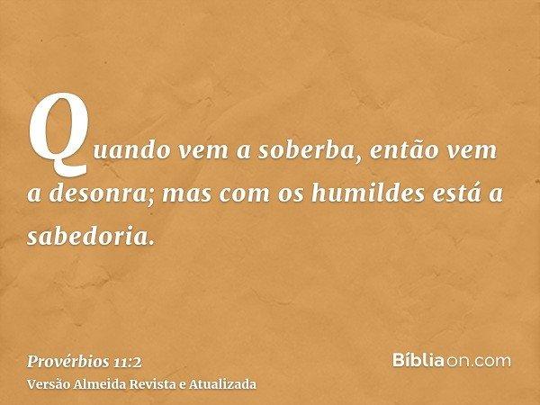 Quando vem a soberba, então vem a desonra; mas com os humildes está a sabedoria.