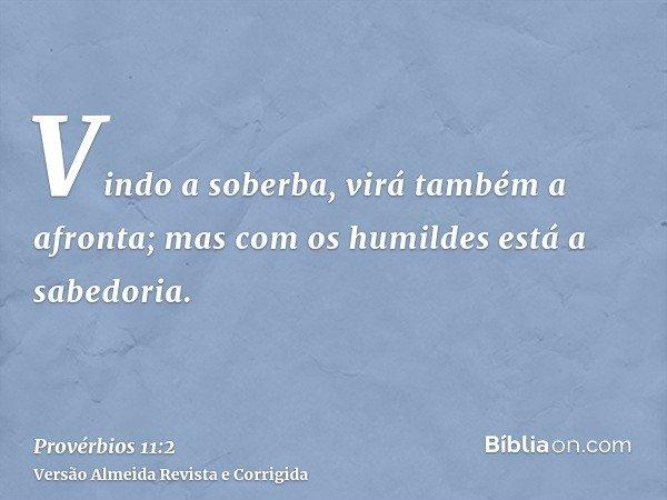 Vindo a soberba, virá também a afronta; mas com os humildes está a sabedoria.
